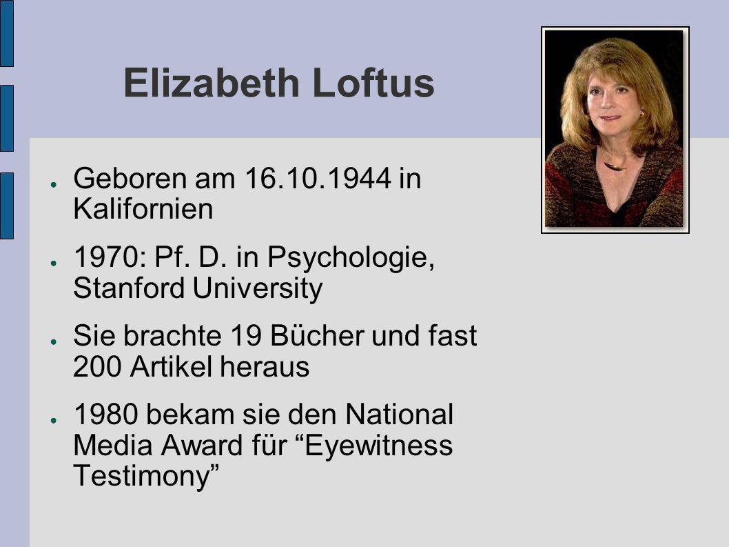 Elizabeth Loftus Geboren am 16.10.1944 in Kalifornien 1970: Pf. D. in Psychologie, Stanford University Sie brachte 19 Bücher und fast 200 Artikel hera