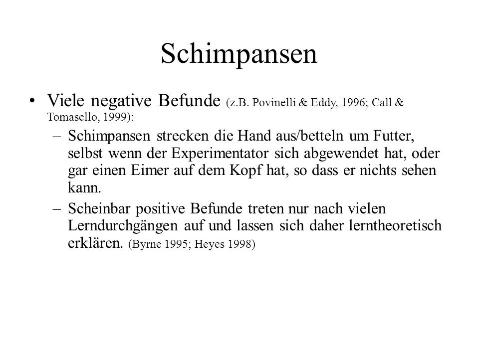 Schimpansen Viele negative Befunde (z.B. Povinelli & Eddy, 1996; Call & Tomasello, 1999): –Schimpansen strecken die Hand aus/betteln um Futter, selbst