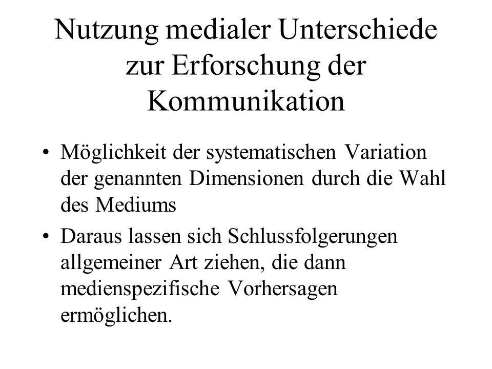 Nutzung medialer Unterschiede zur Erforschung der Kommunikation Möglichkeit der systematischen Variation der genannten Dimensionen durch die Wahl des