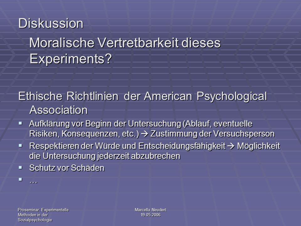 Proseminar: Experimentelle Methoden in der Sozialpsychologie Marcella Neudert 19.05.2006 Diskussion Moralische Vertretbarkeit dieses Experiments? Mora