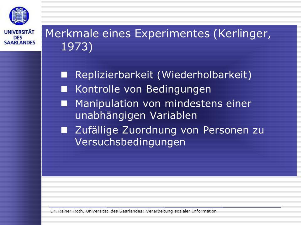 Dr. Rainer Roth, Universität des Saarlandes: Verarbeitung sozialer Information Merkmale eines Experimentes (Kerlinger, 1973) Replizierbarkeit (Wiederh