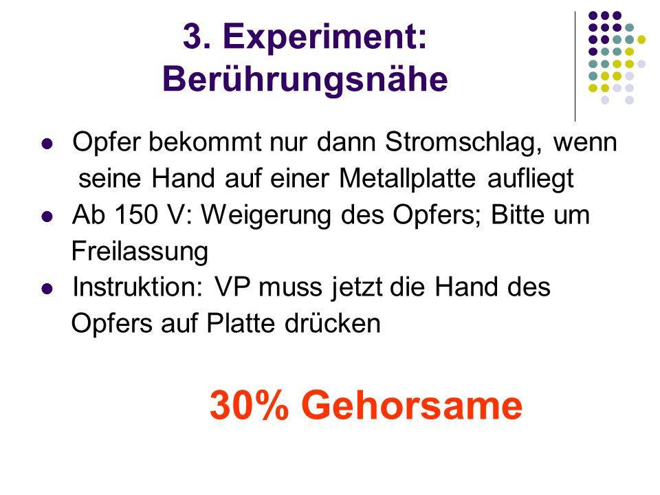 3. Experiment: Berührungsnähe Opfer bekommt nur dann Stromschlag, wenn seine Hand auf einer Metallplatte aufliegt Ab 150 V: Weigerung des Opfers; Bitt