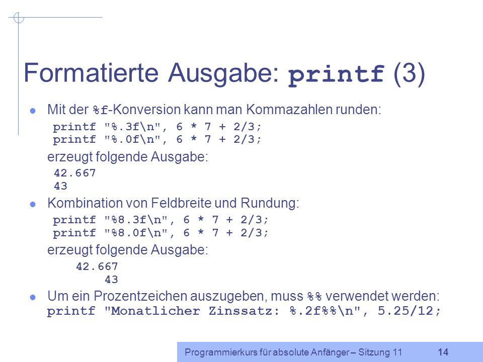 Programmierkurs für absolute Anfänger – Sitzung 11 14 Formatierte Ausgabe: printf (3) Mit der %f -Konversion kann man Kommazahlen runden: printf %.3f\n , 6 * 7 + 2/3; printf %.0f\n , 6 * 7 + 2/3; erzeugt folgende Ausgabe: 42.667 43 Kombination von Feldbreite und Rundung: printf %8.3f\n , 6 * 7 + 2/3; printf %8.0f\n , 6 * 7 + 2/3; erzeugt folgende Ausgabe: 42.667 43 Um ein Prozentzeichen auszugeben, muss % verwendet werden: printf Monatlicher Zinssatz: %.2f%\n , 5.25/12;