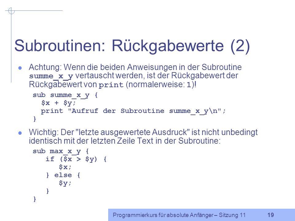 Programmierkurs für absolute Anfänger – Sitzung 11 19 Subroutinen: Rückgabewerte (2) Achtung: Wenn die beiden Anweisungen in der Subroutine summe_x_y vertauscht werden, ist der Rückgabewert der Rückgabewert von print (normalerweise: 1 ).