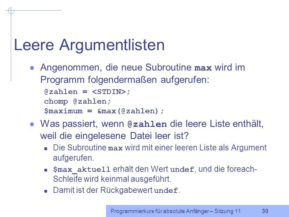 Programmierkurs für absolute Anfänger – Sitzung 11 30 Leere Argumentlisten Angenommen, die neue Subroutine max wird im Programm folgendermaßen aufgerufen: @zahlen = ; chomp @zahlen; $maximum = &max(@zahlen); Was passiert, wenn @zahlen die leere Liste enthält, weil die eingelesene Datei leer ist.