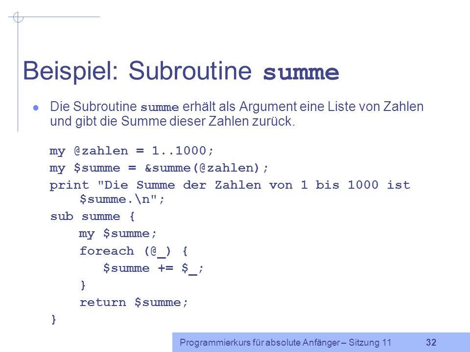 Programmierkurs für absolute Anfänger – Sitzung 11 32 Beispiel: Subroutine summe Die Subroutine summe erhält als Argument eine Liste von Zahlen und gibt die Summe dieser Zahlen zurück.
