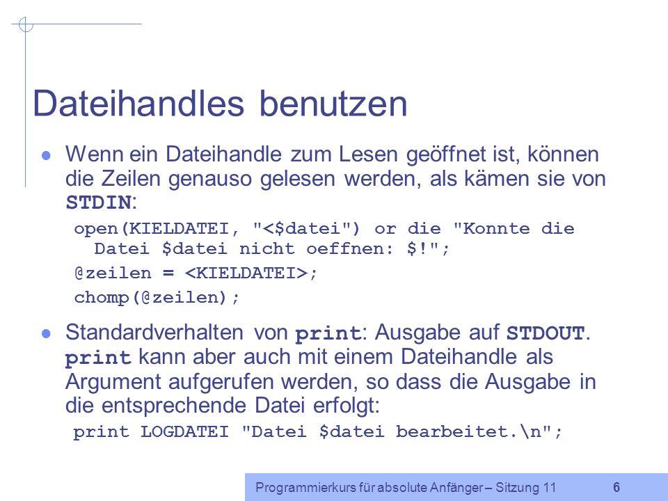 Programmierkurs für absolute Anfänger – Sitzung 11 6 Dateihandles benutzen Wenn ein Dateihandle zum Lesen geöffnet ist, können die Zeilen genauso gelesen werden, als kämen sie von STDIN : open(KIELDATEI, <$datei ) or die Konnte die Datei $datei nicht oeffnen: $! ; @zeilen = ; chomp(@zeilen); Standardverhalten von print : Ausgabe auf STDOUT.