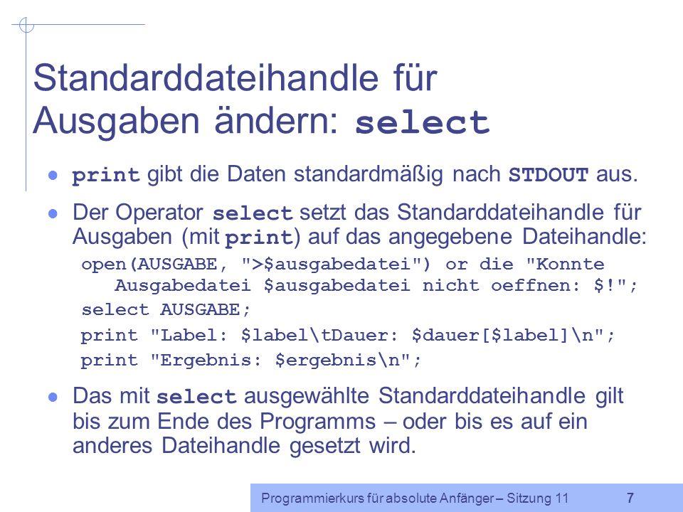 Programmierkurs für absolute Anfänger – Sitzung 11 7 Standarddateihandle für Ausgaben ändern: select print gibt die Daten standardmäßig nach STDOUT aus.