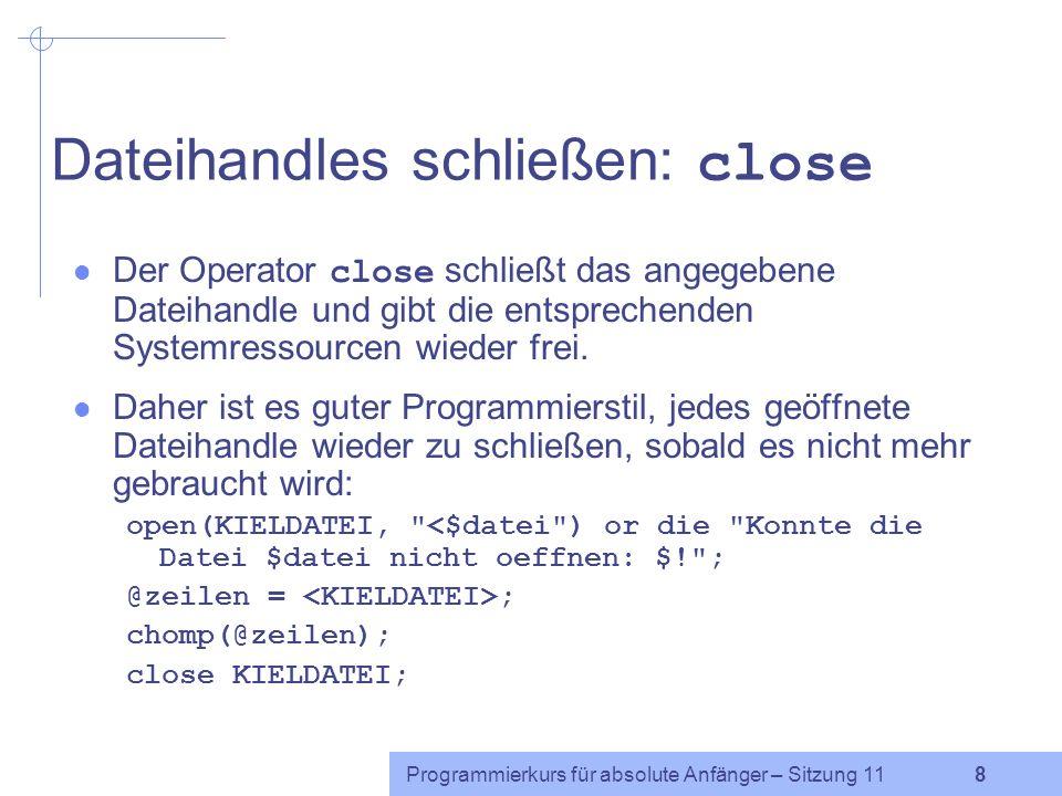 Programmierkurs für absolute Anfänger – Sitzung 11 8 Dateihandles schließen: close Der Operator close schließt das angegebene Dateihandle und gibt die entsprechenden Systemressourcen wieder frei.