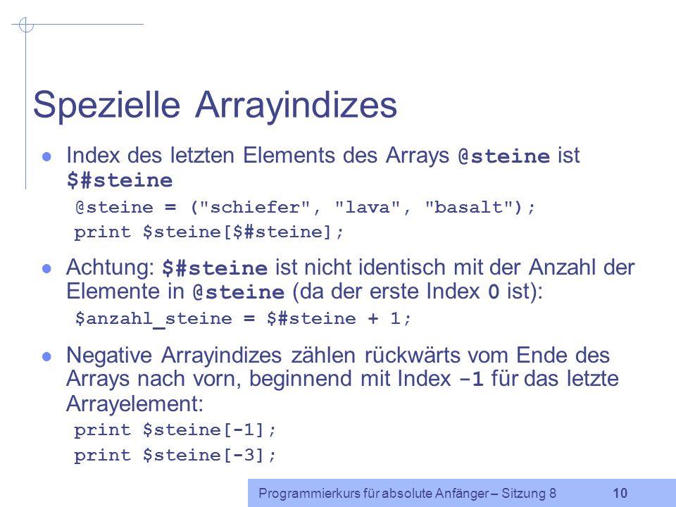 Programmierkurs für absolute Anfänger – Sitzung 8 9 Automatische Arrayerweiterung Wenn man versucht, etwas in einem Arrayelement zu speichern, das hinter dem Ende des Arrays liegt, so wird das Array je nach Bedarf automatisch erweitert.