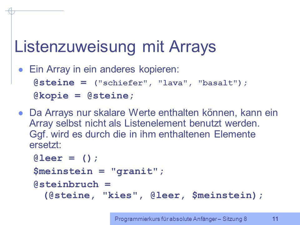 Programmierkurs für absolute Anfänger – Sitzung 8 10 Spezielle Arrayindizes Index des letzten Elements des Arrays @steine ist $#steine @steine = ( schiefer , lava , basalt ); print $steine[$#steine]; Achtung: $#steine ist nicht identisch mit der Anzahl der Elemente in @steine (da der erste Index 0 ist): $anzahl_steine = $#steine + 1; Negative Arrayindizes zählen rückwärts vom Ende des Arrays nach vorn, beginnend mit Index -1 für das letzte Arrayelement: print $steine[-1]; print $steine[-3];
