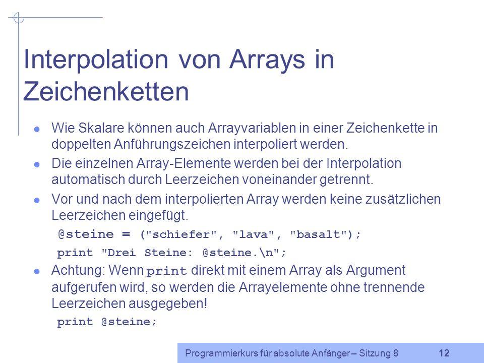 Programmierkurs für absolute Anfänger – Sitzung 8 11 Listenzuweisung mit Arrays Ein Array in ein anderes kopieren: @steine = ( schiefer , lava , basalt ); @kopie = @steine; Da Arrays nur skalare Werte enthalten können, kann ein Array selbst nicht als Listenelement benutzt werden.