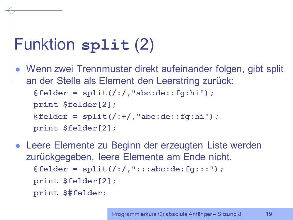 Programmierkurs für absolute Anfänger – Sitzung 8 18 Funktion split (1) Bisher: vereinfachte Syntax von split split(/ Trennzeichen /, Zeichenkette ) $zeile = g-40 ; ($laut1,$dauer1) = split(/-/,$zeile); Tatsächlich: split(/ regulärer Ausdruck /, Zeichenkette ) liefert als Rückgabewert eine Liste, die in einem Array gespeichert werden kann.