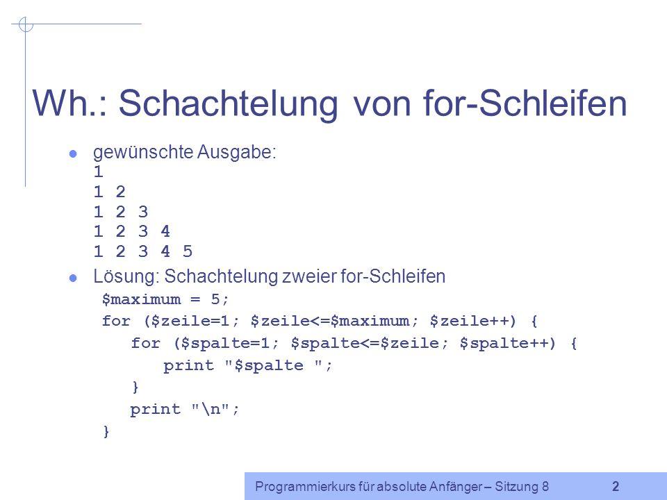 Programmierkurs für absolute Anfänger – Sitzung 8 1 Wh.: for-Schleife Syntax: for ( Init ; Bedingung ; Aktualisierung ) { Anweisungsblock } Initialisierung: Zu Anfang wird die Zählvariable auf einen bestimmten Wert gesetzt.