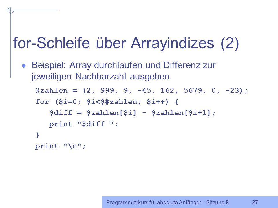 Programmierkurs für absolute Anfänger – Sitzung 8 26 for-Schleife über Arrayindizes (1) Beispiel: Nach kleinster Zahl in einer Datei suchen, in der in jeder Zeile genau eine Zahl steht.