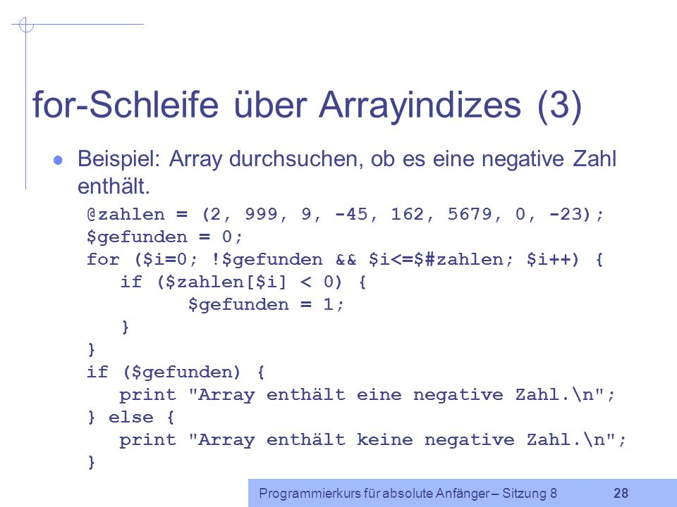 Programmierkurs für absolute Anfänger – Sitzung 8 27 for-Schleife über Arrayindizes (2) Beispiel: Array durchlaufen und Differenz zur jeweiligen Nachbarzahl ausgeben.