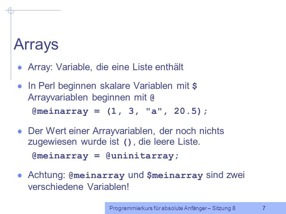 Programmierkurs für absolute Anfänger – Sitzung 8 6 Listenzuweisung Listen können bestimmten Variablen zugewiesen werden: ($fred, $dino, $barney) = ( Feuerstein , undef, Geroellheimer ); Die Werte zweier Variablen können in Perl daher einfach miteinander vertauscht werden: ($fred, $barney) = ($barney, $fred); Was passiert, wenn die Anzahl der Variablen (links vom Gleichheitszeichen) und die Anzahl der Werte (auf der rechten Seite) unterschiedlich groß sind.