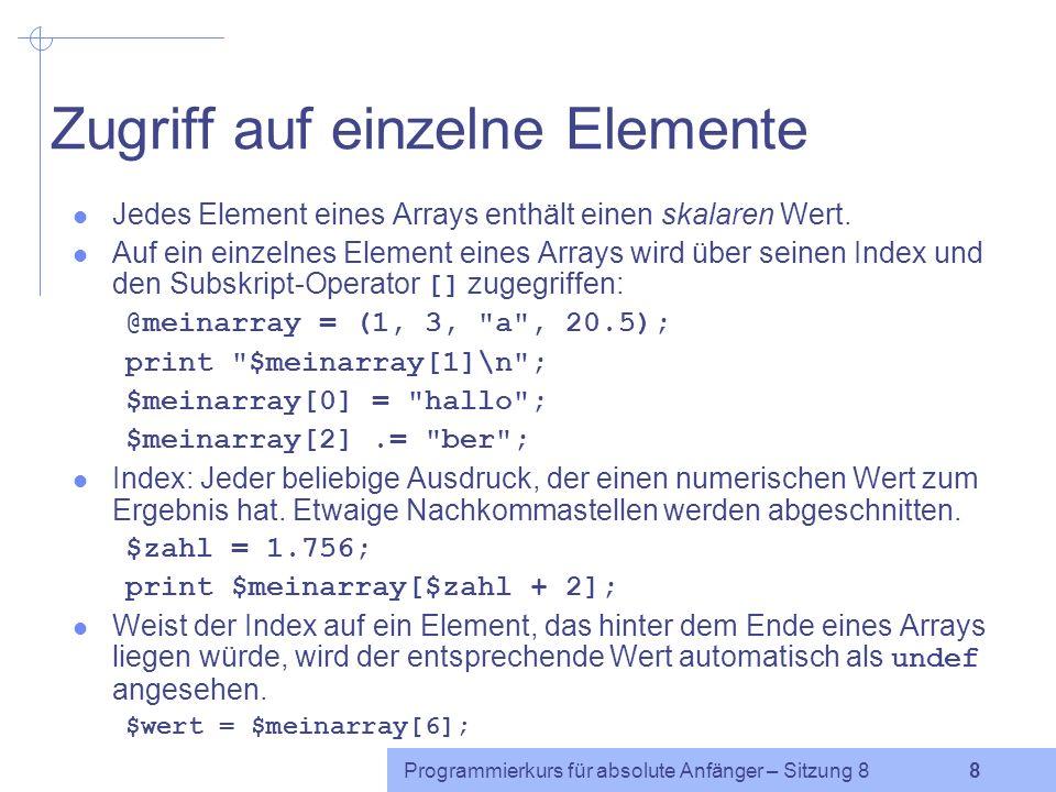 Programmierkurs für absolute Anfänger – Sitzung 8 7 Arrays Array: Variable, die eine Liste enthält In Perl beginnen skalare Variablen mit $ Arrayvariablen beginnen mit @ @meinarray = (1, 3, a , 20.5); Der Wert einer Arrayvariablen, der noch nichts zugewiesen wurde ist (), die leere Liste.