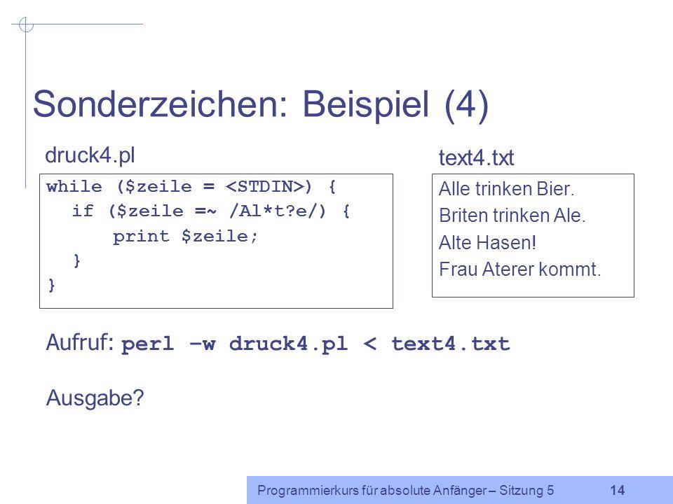 Programmierkurs für absolute Anfänger – Sitzung 5 13 Sonderzeichen: Beispiel (3) while ($zeile = ) { if ($zeile =~ /Al+e/) { print $zeile; } Alle trinken Bier.