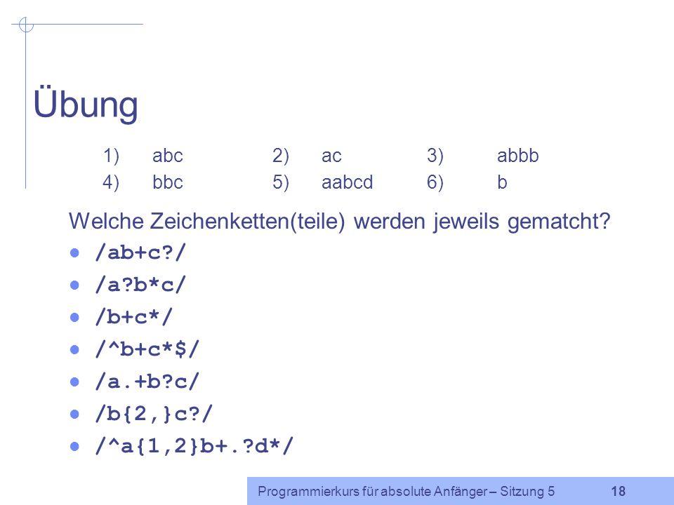 Programmierkurs für absolute Anfänger – Sitzung 5 17 Zusammenfassung Sonderzeichen: Wiederholungen * keinmal oder beliebig oft + mindestens einmal .
