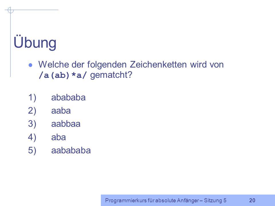 Programmierkurs für absolute Anfänger – Sitzung 5 19 Gruppierung: ( ) Mehrere Zeichen können mit runden Klammern gruppiert werden.
