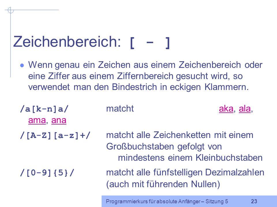 Programmierkurs für absolute Anfänger – Sitzung 5 22 Zeichenmenge: [ ] Eine Menge von Zeichen in eckigen Klammern bedeutet, dass genau eins dieser Zeichen gesucht wird (egal welches).