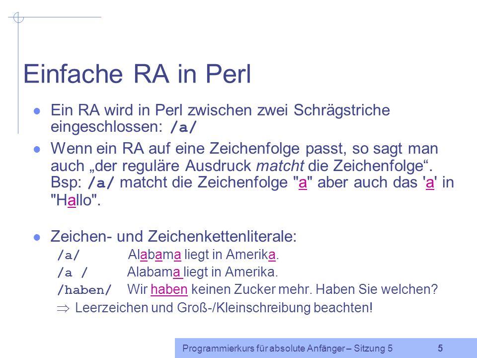 Programmierkurs für absolute Anfänger – Sitzung 5 5 Einfache RA in Perl Ein RA wird in Perl zwischen zwei Schrägstriche eingeschlossen: /a/ Wenn ein RA auf eine Zeichenfolge passt, so sagt man auch der reguläre Ausdruck matcht die Zeichenfolge.