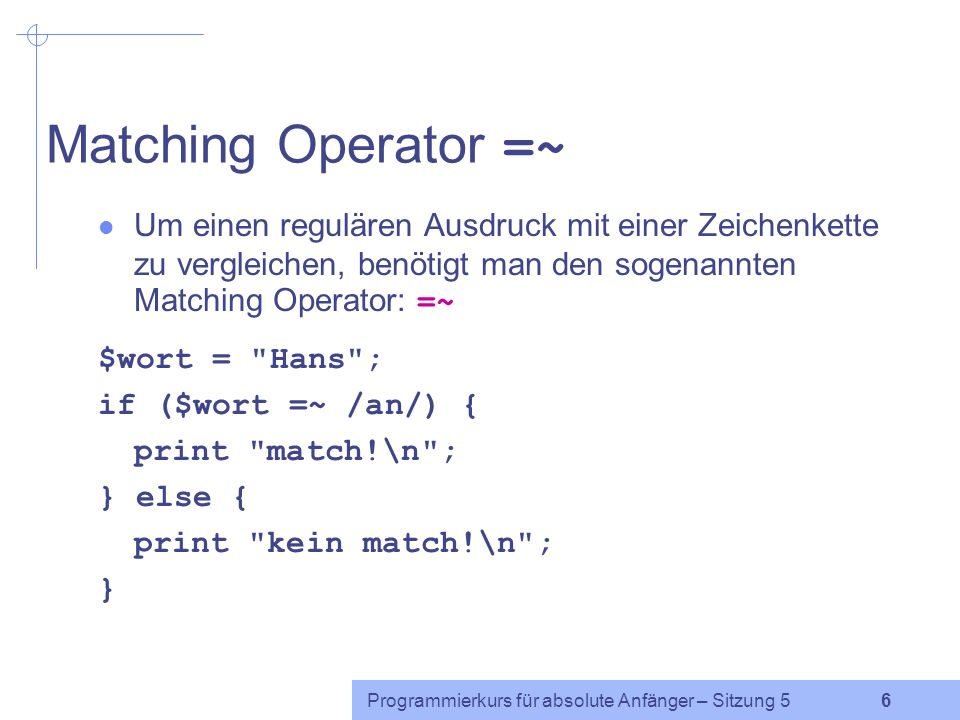 Programmierkurs für absolute Anfänger – Sitzung 5 6 Matching Operator =~ Um einen regulären Ausdruck mit einer Zeichenkette zu vergleichen, benötigt man den sogenannten Matching Operator: =~ $wort = Hans ; if ($wort =~ /an/) { print match!\n ; } else { print kein match!\n ; }