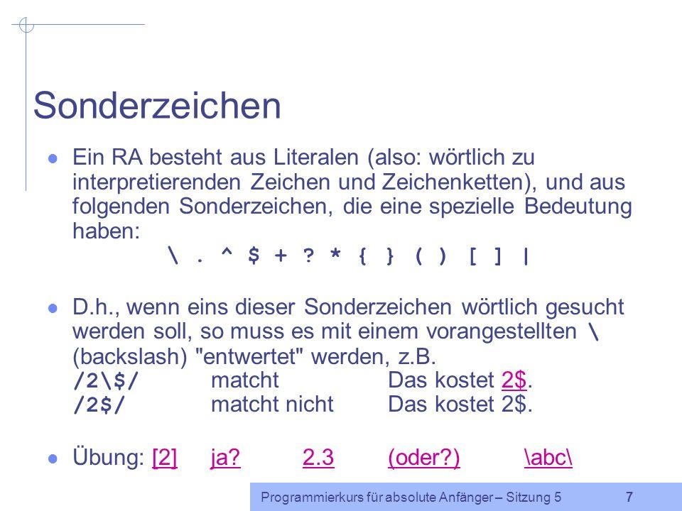 Programmierkurs für absolute Anfänger – Sitzung 5 7 Sonderzeichen Ein RA besteht aus Literalen (also: wörtlich zu interpretierenden Zeichen und Zeichenketten), und aus folgenden Sonderzeichen, die eine spezielle Bedeutung haben: \.