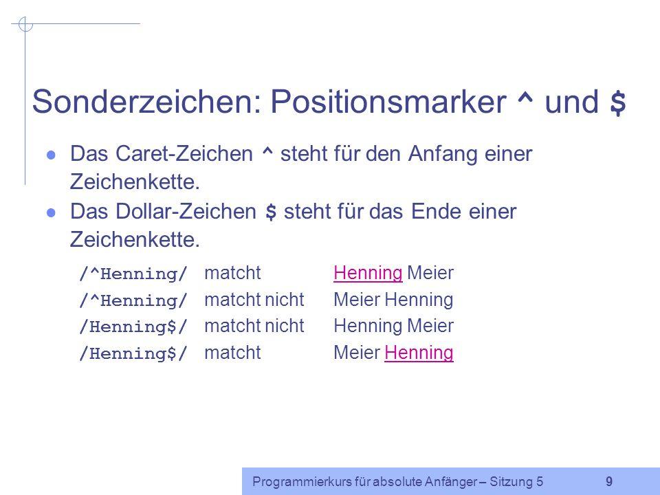 Programmierkurs für absolute Anfänger – Sitzung 5 9 Sonderzeichen: Positionsmarker ^ und $ Das Caret-Zeichen ^ steht für den Anfang einer Zeichenkette.