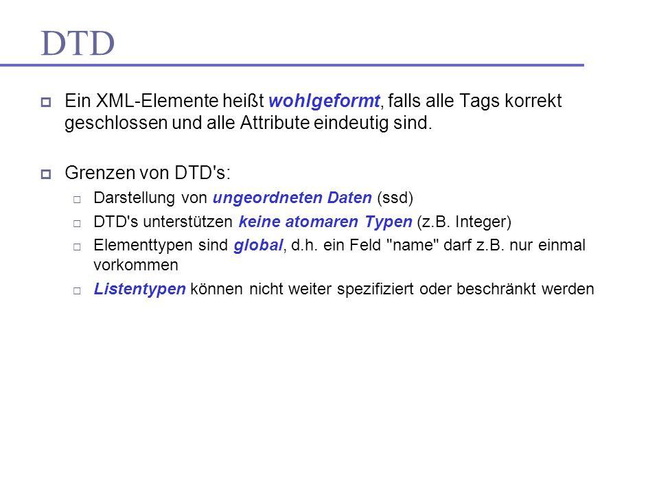 Ein XML-Elemente heißt wohlgeformt, falls alle Tags korrekt geschlossen und alle Attribute eindeutig sind. Grenzen von DTD's: Darstellung von ungeordn