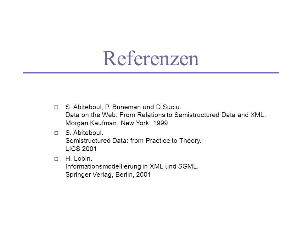 Referenzen S. Abiteboul, P. Buneman und D.Suciu. Data on the Web: From Relations to Semistructured Data and XML. Morgan Kaufman, New York, 1999 S. Abi