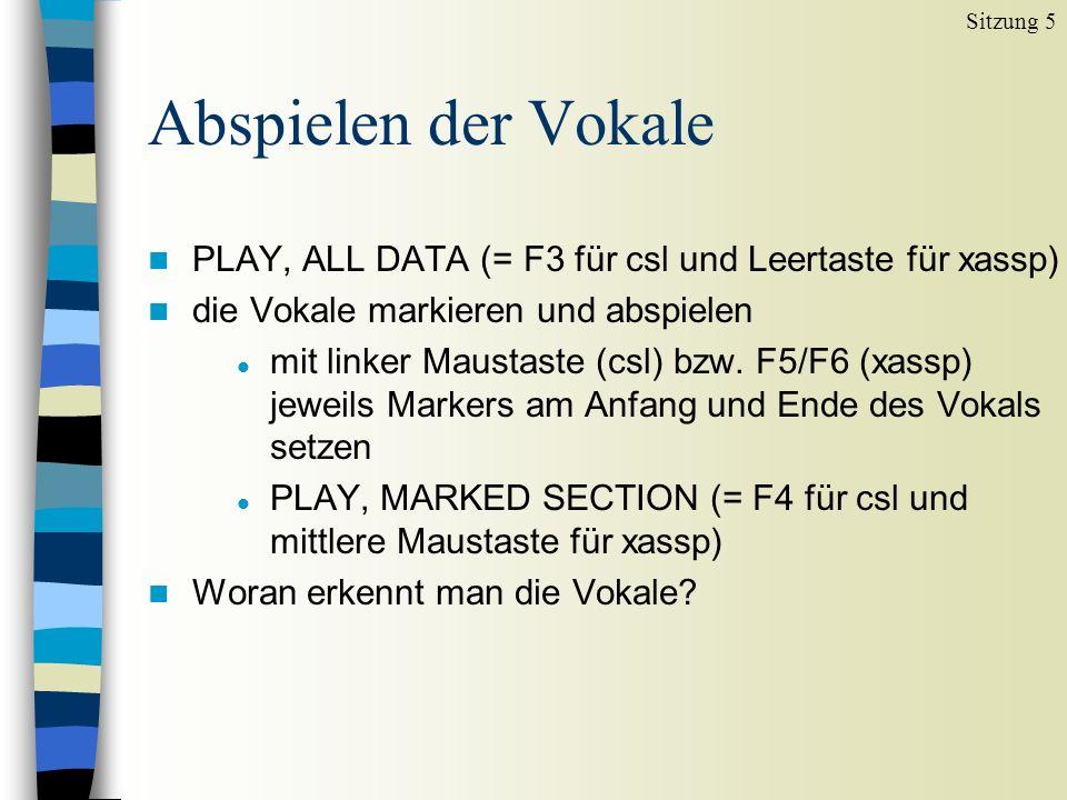 Abspielen der Vokale n PLAY, ALL DATA (= F3 für csl und Leertaste für xassp) n die Vokale markieren und abspielen l mit linker Maustaste (csl) bzw. F5