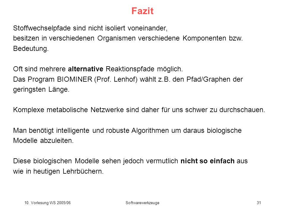 10. Vorlesung WS 2005/06Softwarewerkzeuge31 Fazit Stoffwechselpfade sind nicht isoliert voneinander, besitzen in verschiedenen Organismen verschiedene