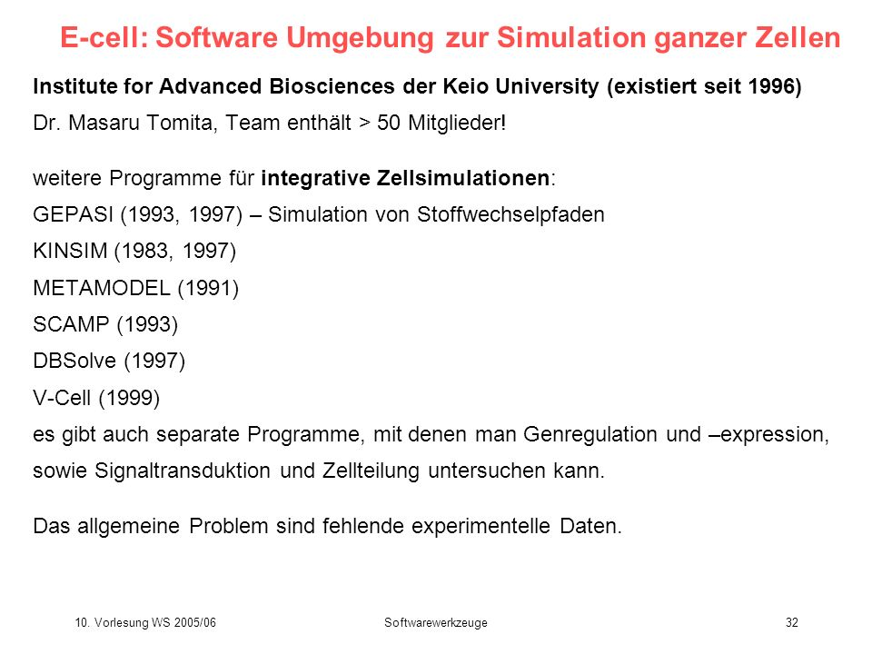 10. Vorlesung WS 2005/06Softwarewerkzeuge32 E-cell: Software Umgebung zur Simulation ganzer Zellen Institute for Advanced Biosciences der Keio Univers