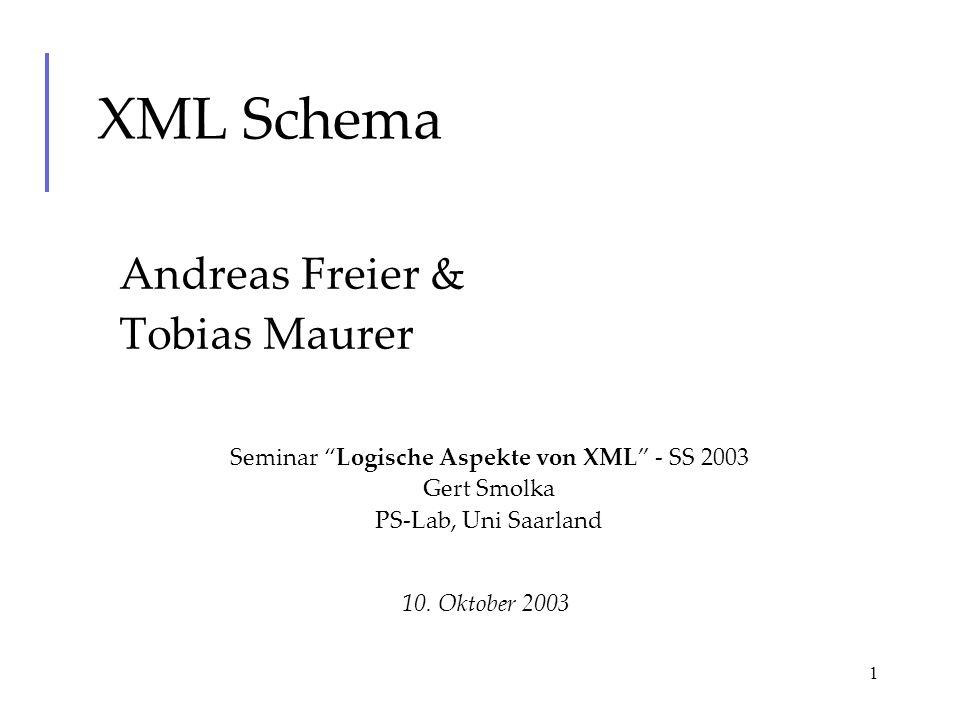 1 XML Schema Andreas Freier & Tobias Maurer 10. Oktober 2003 Seminar Logische Aspekte von XML - SS 2003 Gert Smolka PS-Lab, Uni Saarland