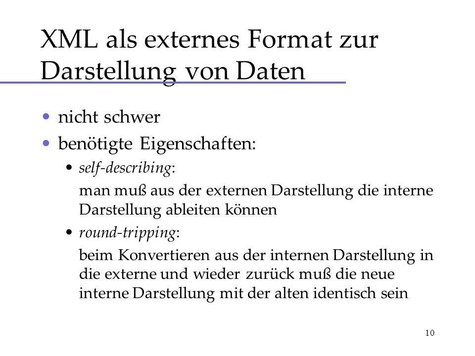 10 XML als externes Format zur Darstellung von Daten nicht schwer benötigte Eigenschaften: self-describing: man muß aus der externen Darstellung die i