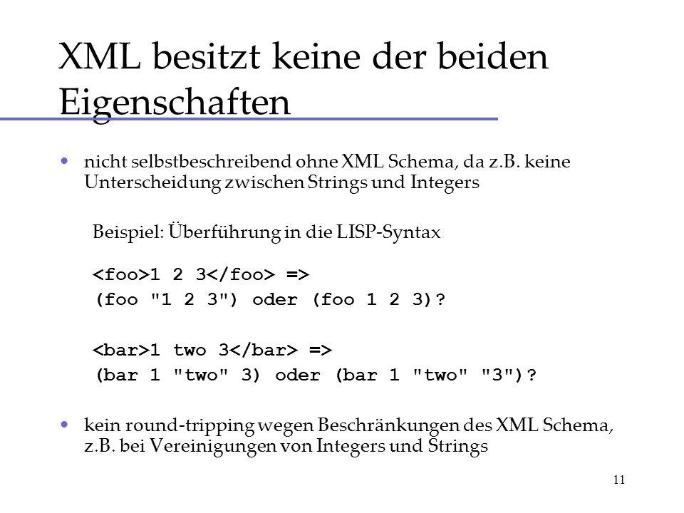 11 XML besitzt keine der beiden Eigenschaften nicht selbstbeschreibend ohne XML Schema, da z.B. keine Unterscheidung zwischen Strings und Integers Bei