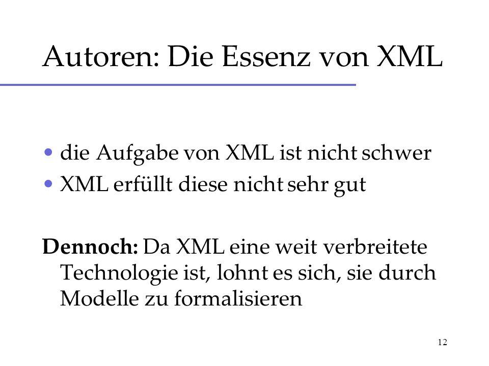 12 Autoren: Die Essenz von XML die Aufgabe von XML ist nicht schwer XML erfüllt diese nicht sehr gut Dennoch: Da XML eine weit verbreitete Technologie ist, lohnt es sich, sie durch Modelle zu formalisieren
