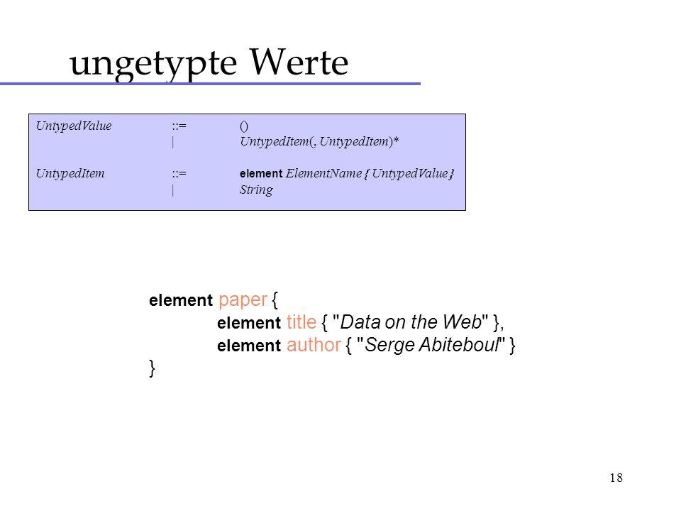 18 ungetypte Werte UntypedValue::= () |UntypedItem(, UntypedItem)* UntypedItem::= element ElementName { UntypedValue } |String element paper { element title { Data on the Web }, element author { Serge Abiteboul } }