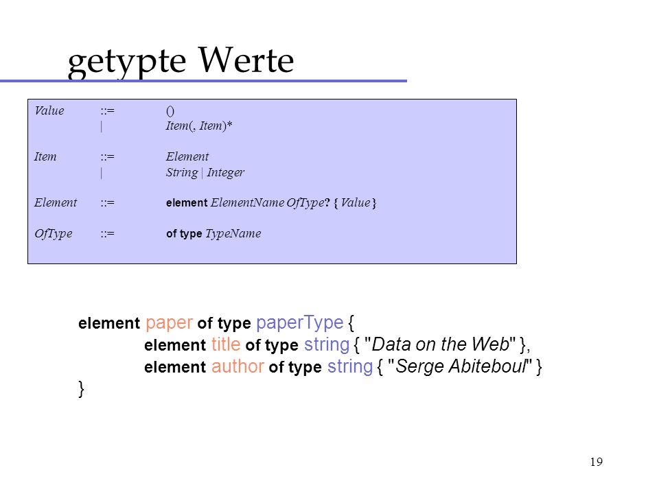 19 getypte Werte Value::= () |Item(, Item)* Item::=Element |String | Integer Element::= element ElementName OfType? { Value } OfType::= of type TypeNa