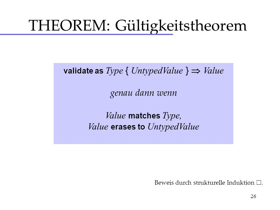 26 THEOREM: Gültigkeitstheorem validate as Type { UntypedValue } Value genau dann wenn Value matches Type, Value erases to UntypedValue Beweis durch s