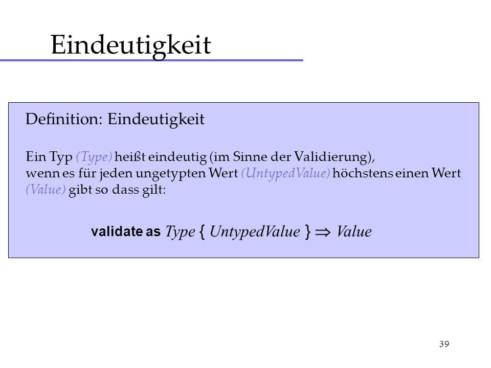 39 Eindeutigkeit Definition: Eindeutigkeit Ein Typ (Type) heißt eindeutig (im Sinne der Validierung), wenn es für jeden ungetypten Wert (UntypedValue) höchstens einen Wert (Value) gibt so dass gilt: validate as Type { UntypedValue } Value