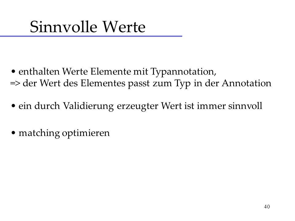 40 Sinnvolle Werte enthalten Werte Elemente mit Typannotation, => der Wert des Elementes passt zum Typ in der Annotation ein durch Validierung erzeugt