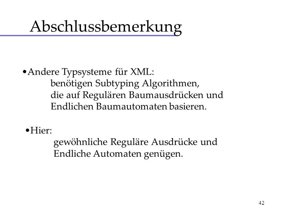 42 Abschlussbemerkung Andere Typsysteme für XML: benötigen Subtyping Algorithmen, die auf Regulären Baumausdrücken und Endlichen Baumautomaten basieren.