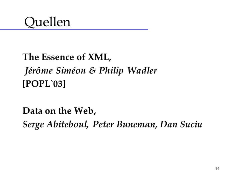 44 The Essence of XML, Jérôme Siméon & Philip Wadler [POPL`03] Data on the Web, Serge Abiteboul, Peter Buneman, Dan Suciu Quellen