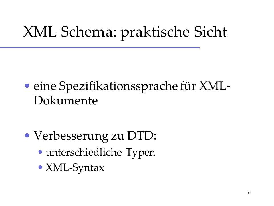 6 XML Schema: praktische Sicht eine Spezifikationssprache für XML- Dokumente Verbesserung zu DTD: unterschiedliche Typen XML-Syntax