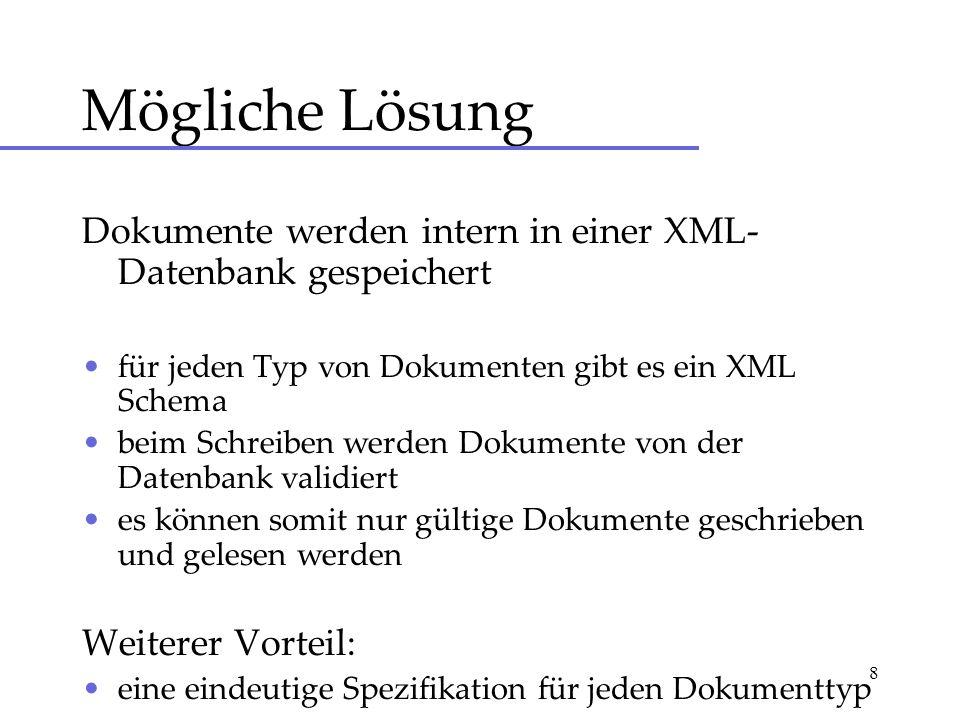 8 Mögliche Lösung Dokumente werden intern in einer XML- Datenbank gespeichert für jeden Typ von Dokumenten gibt es ein XML Schema beim Schreiben werden Dokumente von der Datenbank validiert es können somit nur gültige Dokumente geschrieben und gelesen werden Weiterer Vorteil: eine eindeutige Spezifikation für jeden Dokumenttyp