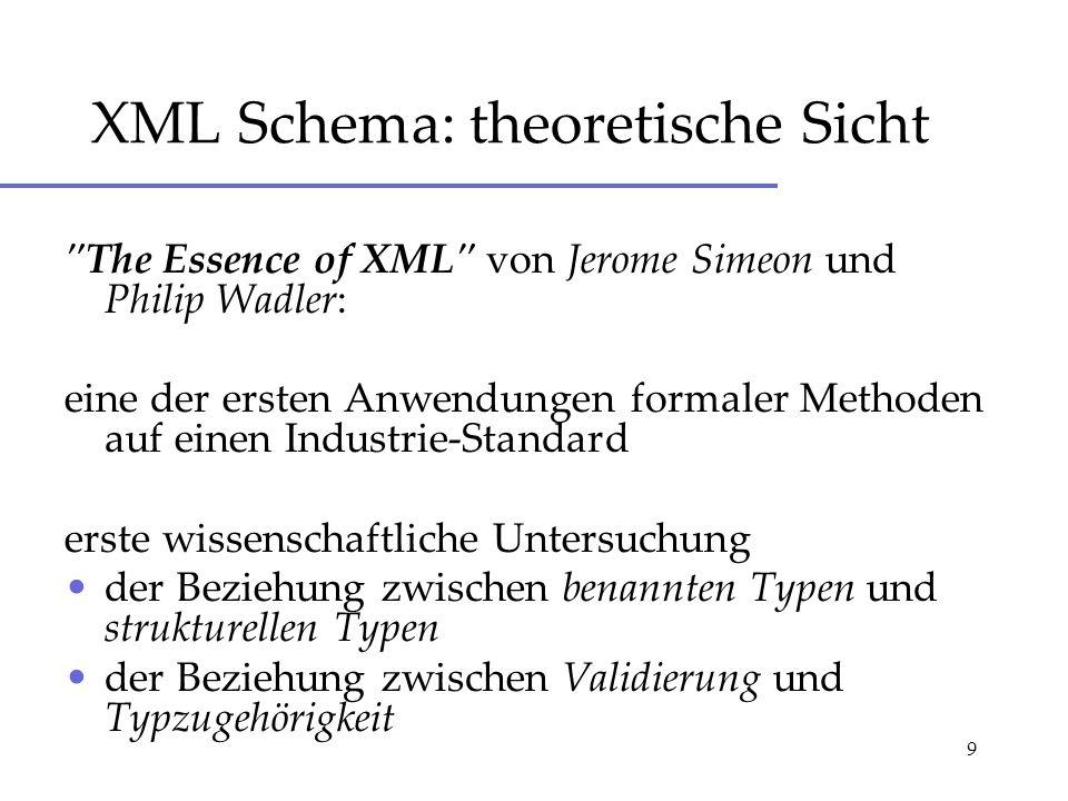 9 XML Schema: theoretische Sicht The Essence of XML von Jerome Simeon und Philip Wadler: eine der ersten Anwendungen formaler Methoden auf einen Industrie-Standard erste wissenschaftliche Untersuchung der Beziehung zwischen benannten Typen und strukturellen Typen der Beziehung zwischen Validierung und Typzugehörigkeit