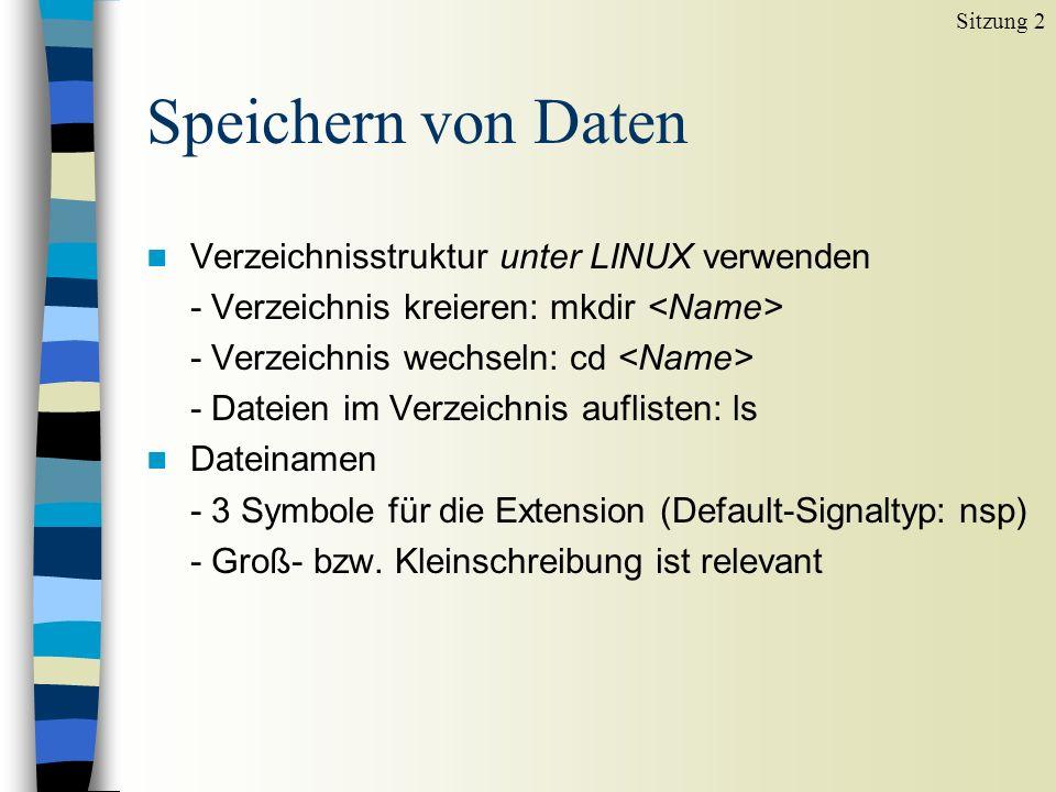 Speichern von Daten n Verzeichnisstruktur unter LINUX verwenden - Verzeichnis kreieren: mkdir - Verzeichnis wechseln: cd - Dateien im Verzeichnis auflisten: ls n Dateinamen - 3 Symbole für die Extension (Default-Signaltyp: nsp) - Groß- bzw.